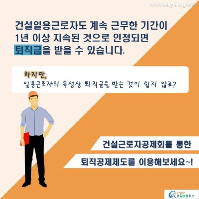 건설일용근로자도 계속 근무한 기간이 1년 이상 지속된 것으로 인정되면 퇴직금을 받을 수 있습니다. 하지만, 일용근로자의 특성상 퇴직금을 받는 것이 쉽지 않죠? 건설근로자공제회를 통한 퇴직공제제도를 이용해보세요~!